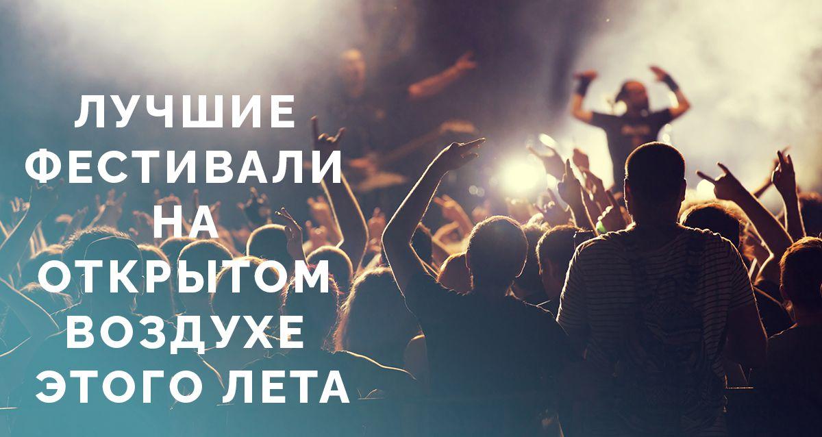 В погоне за музыкой: лучшие фестивали на открытом воздухе этого лета