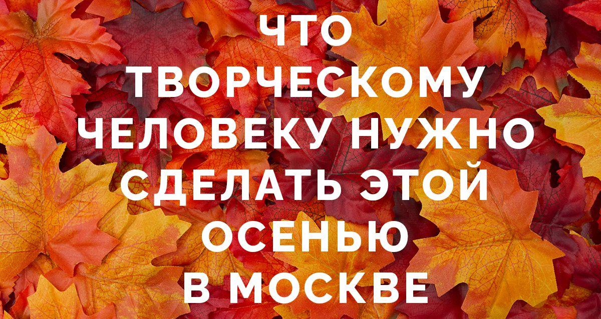 Что творческому человеку нужно сделать этой осенью в Москве